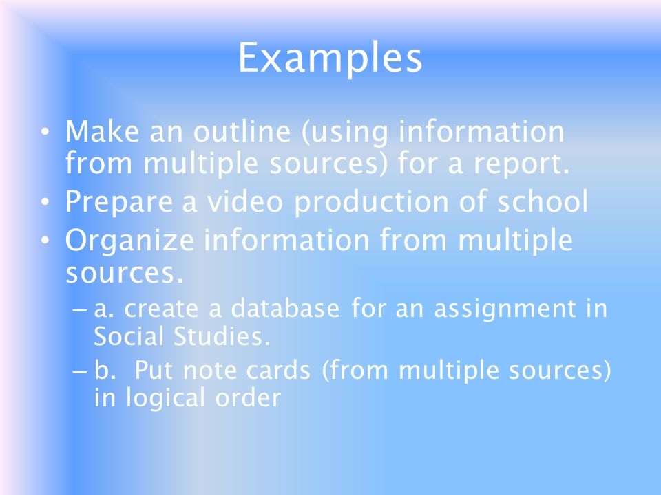 Examples Make an outline (using information from multiple sources) for a report. Prepare a video production of school.