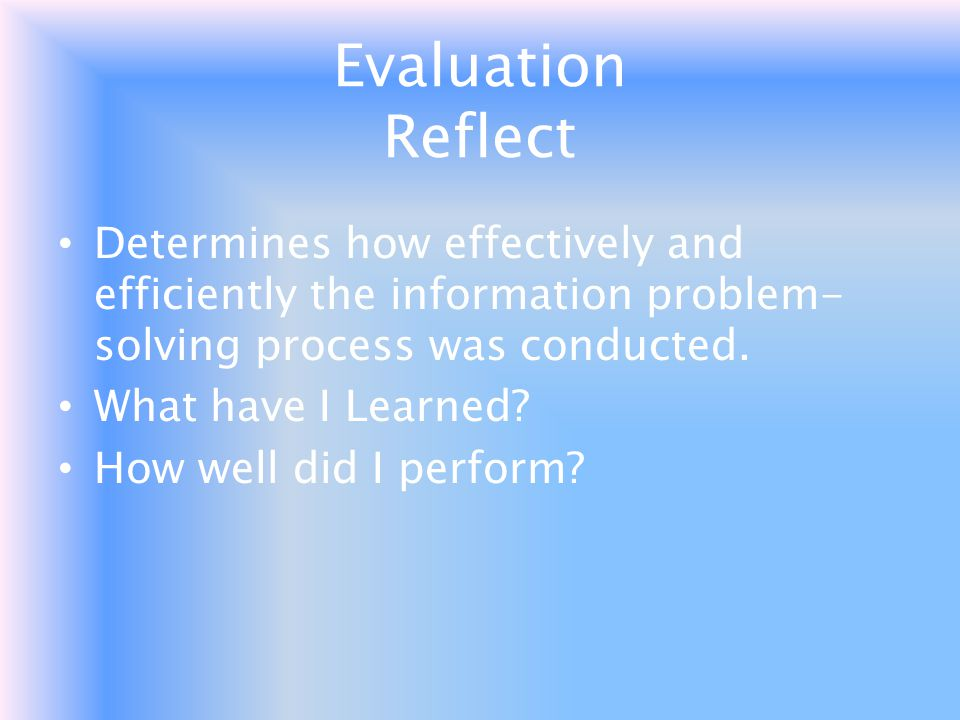 Evaluation Reflect Determines how effectively and efficiently the information problem-solving process was conducted.
