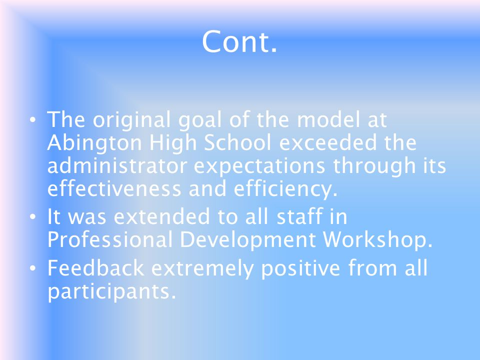 Cont. The original goal of the model at Abington High School exceeded the administrator expectations through its effectiveness and efficiency.