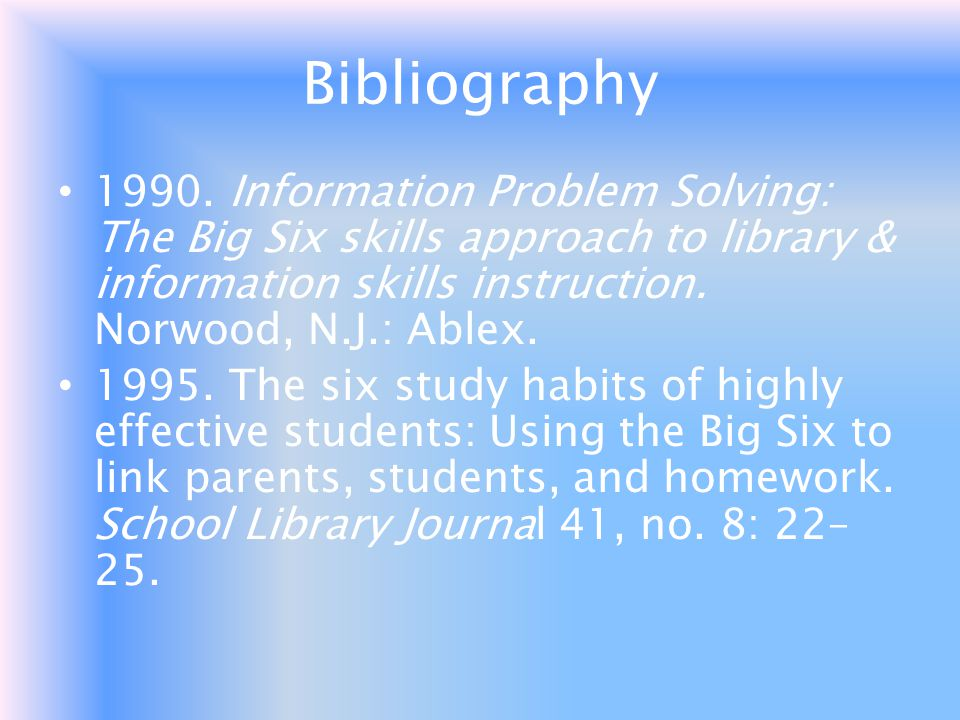 Bibliography Information Problem Solving: The Big Six skills approach to library & information skills instruction. Norwood, N.J.: Ablex.