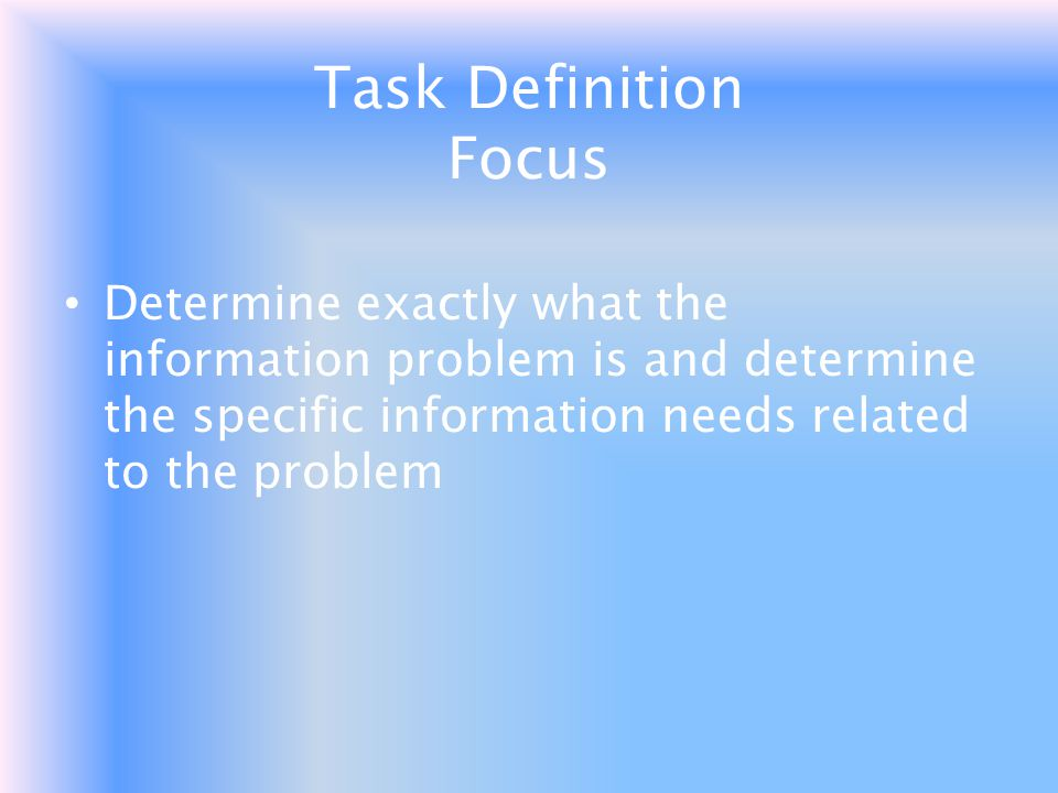 Task Definition Focus Determine exactly what the information problem is and determine the specific information needs related to the problem.