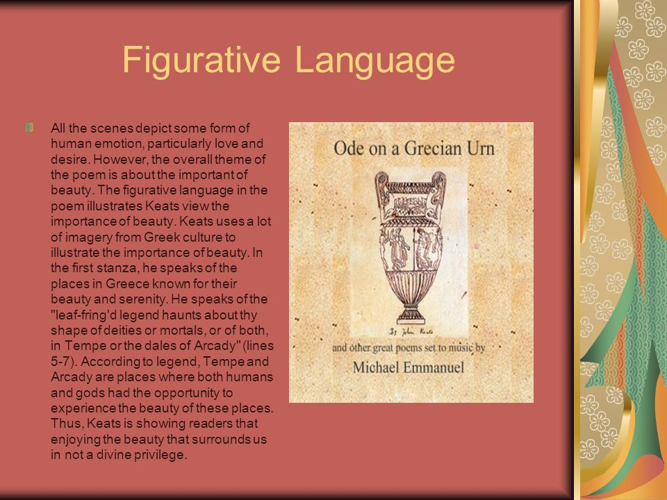 images and figurative language used in the ode to grecian urn In this lesson, learn about romantic poet john keats' 'ode on a grecian urn   we'll examine the story of the poem, its meaning and its form  greek urns were  a type of pottery used for holding water, wine, olive oil - they really liked olive oil   he's fascinated by how the images on the urn are captured in a single moment.
