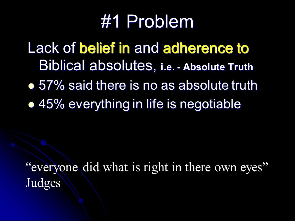 #1 Problem Lack of belief in and adherence to Biblical absolutes, i.e. - Absolute Truth. 57% said there is no as absolute truth.