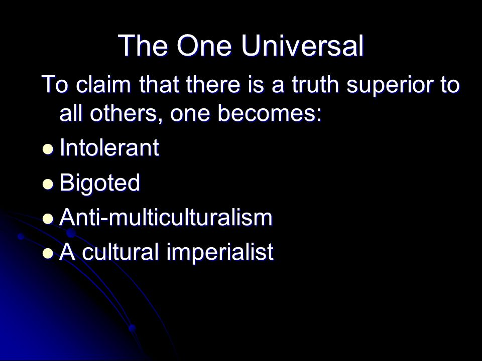 The One Universal To claim that there is a truth superior to all others, one becomes: Intolerant. Bigoted.