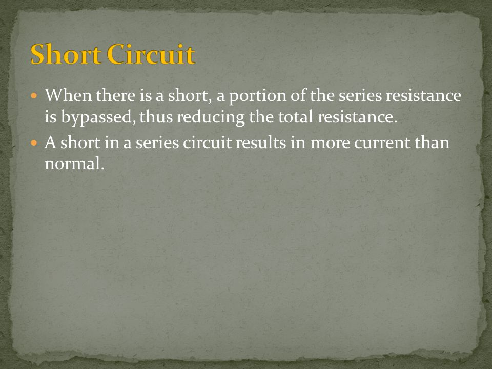 Short Circuit When there is a short, a portion of the series resistance is bypassed, thus reducing the total resistance.