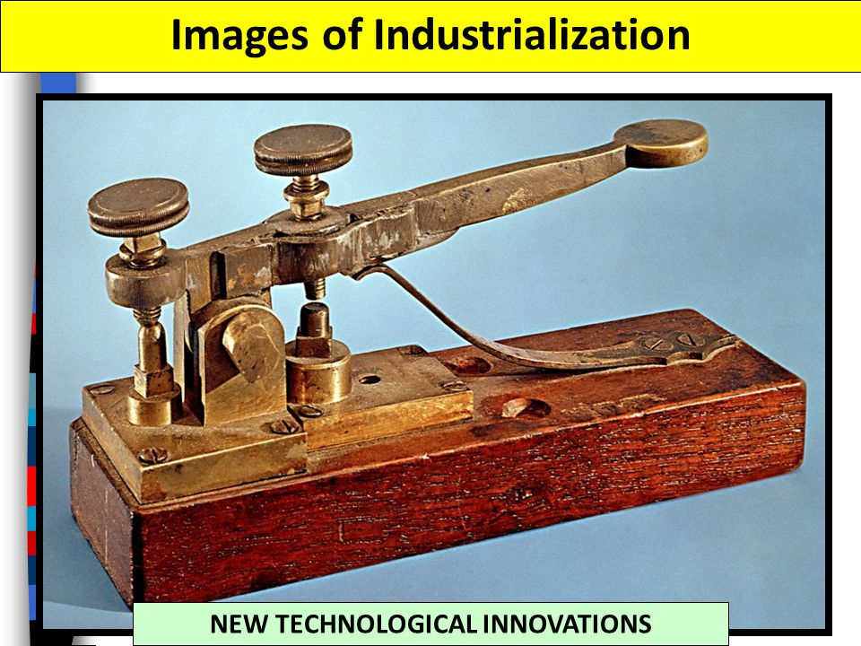 Images of Industrialization NEW TECHNOLOGICAL INNOVATIONS