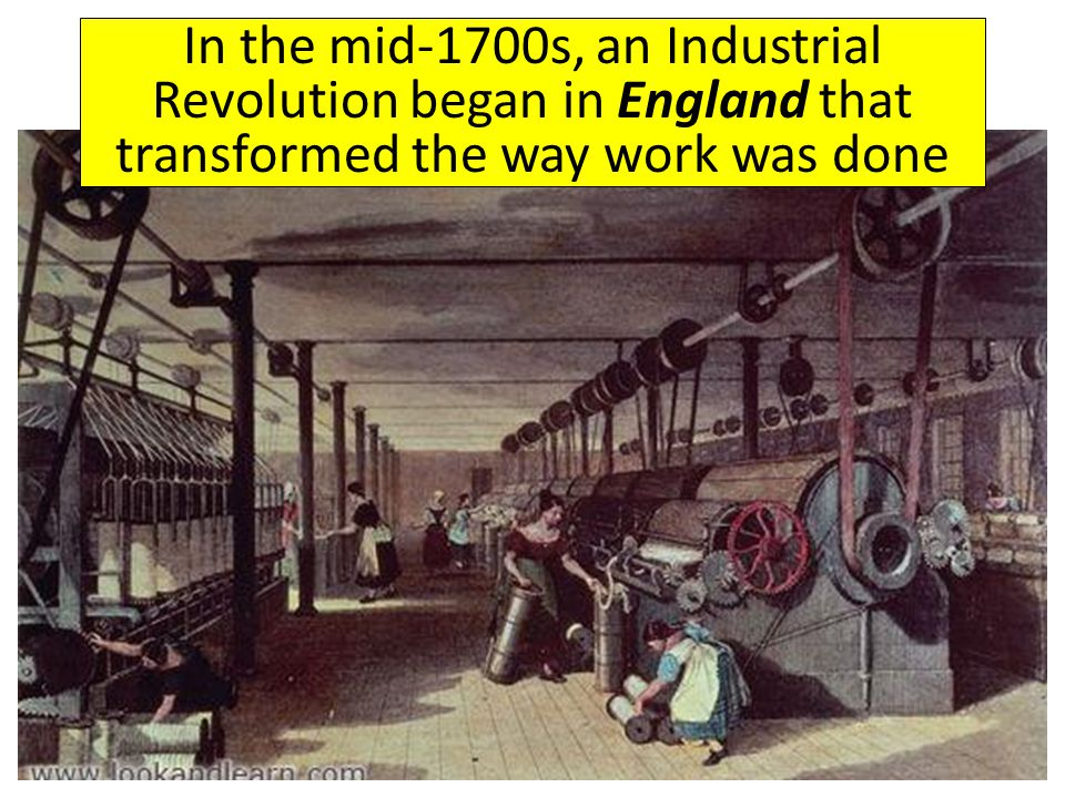 In the mid-1700s, an Industrial Revolution began in England that transformed the way work was done