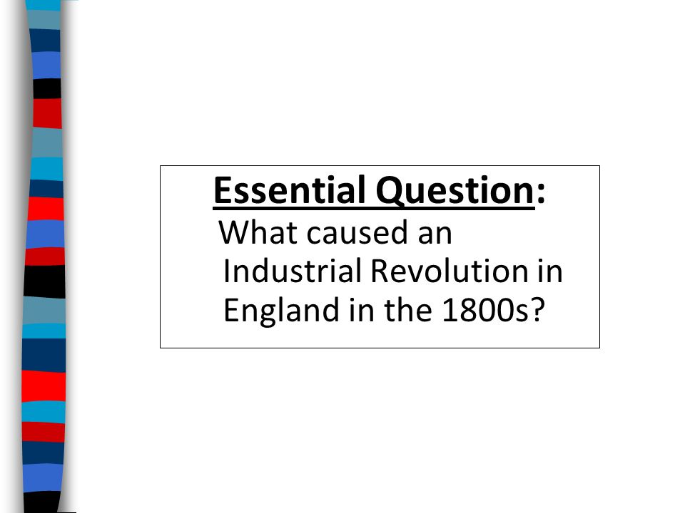 Essential Question: What caused an Industrial Revolution in England in the 1800s