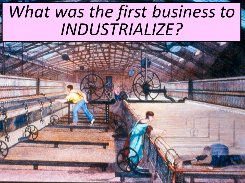 What was the first business to INDUSTRIALIZE
