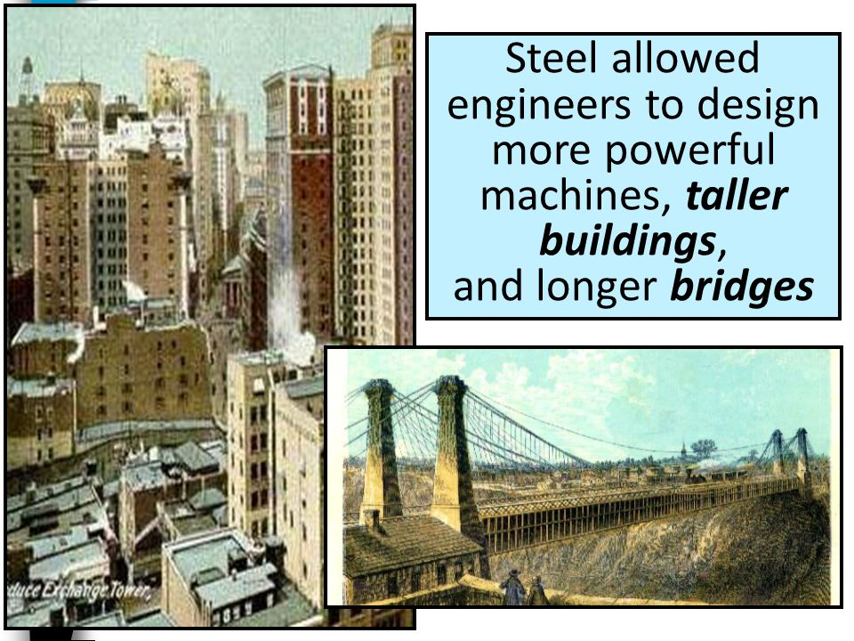 Steel allowed engineers to design more powerful machines, taller buildings, and longer bridges