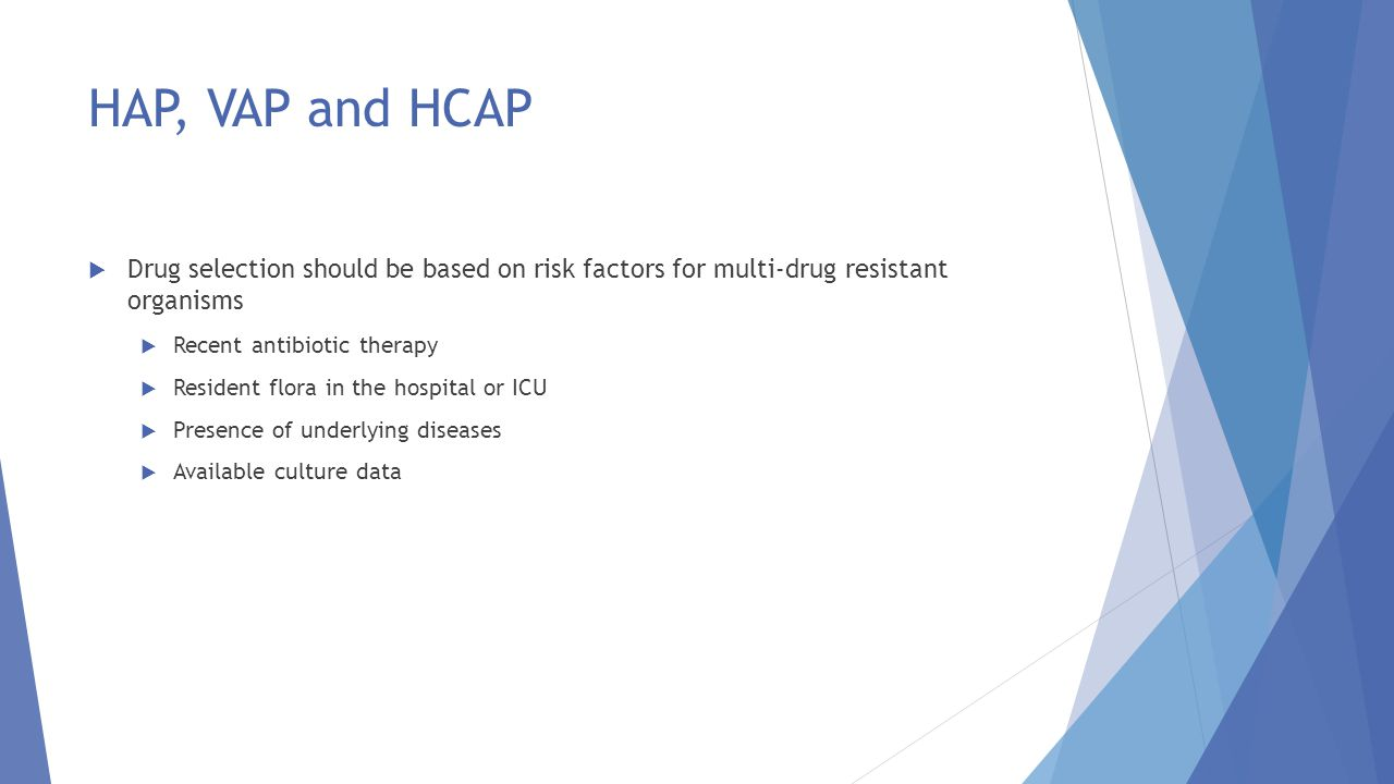 HAP, VAP and HCAP Drug selection should be based on risk factors for multi-drug resistant organisms.