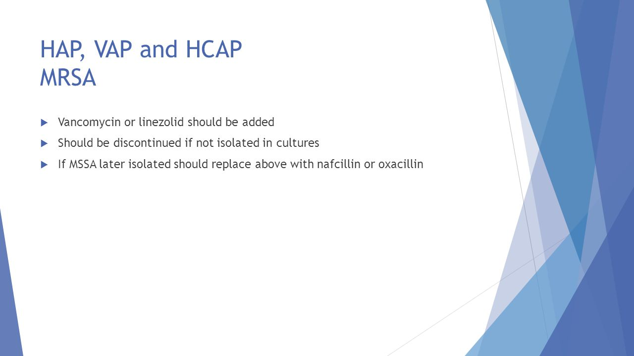 HAP, VAP and HCAP MRSA Vancomycin or linezolid should be added