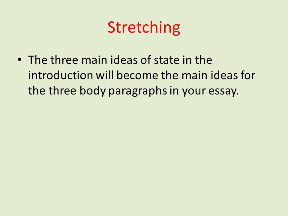 Stretching The three main ideas of state in the introduction will become the main ideas for the three body paragraphs in your essay.