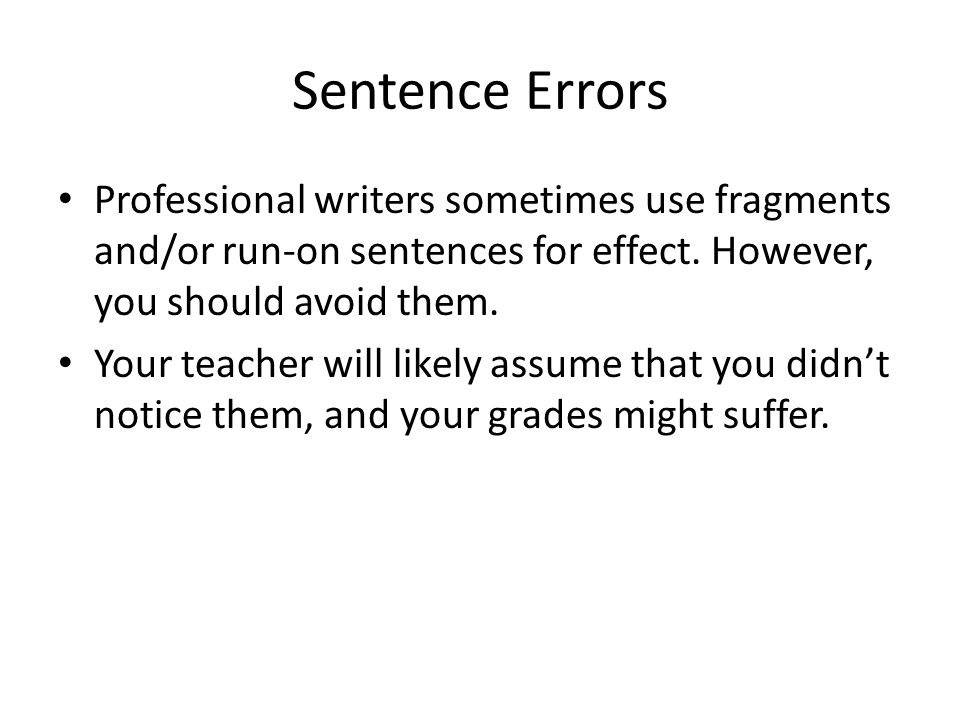 Sentence Errors Professional writers sometimes use fragments and/or run-on sentences for effect. However, you should avoid them.