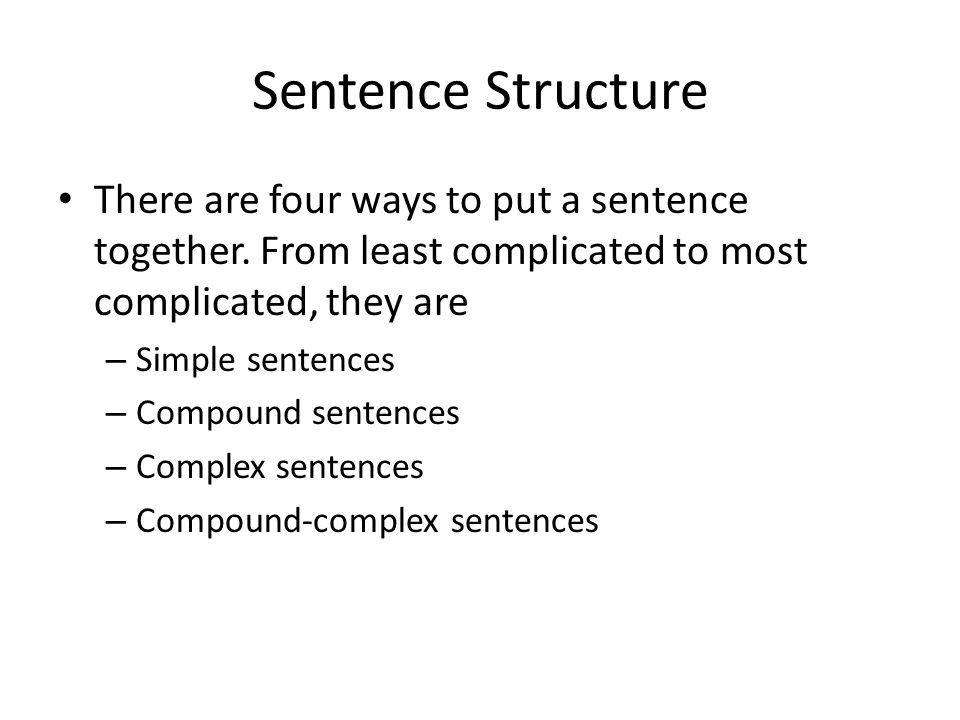 Sentence Structure There are four ways to put a sentence together. From least complicated to most complicated, they are.