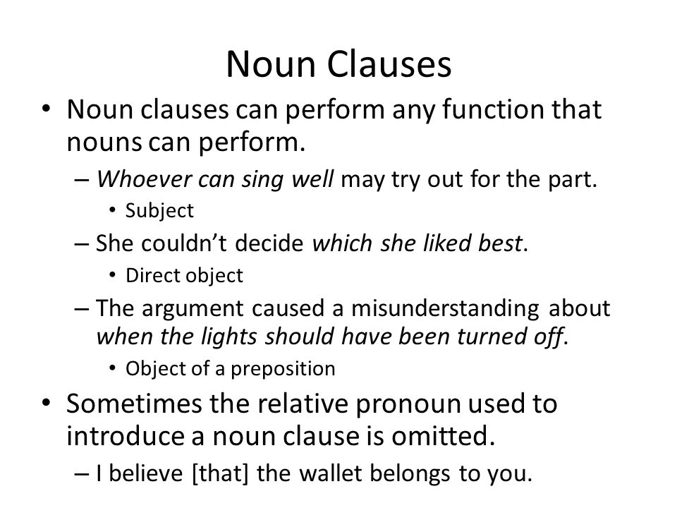 Noun Clauses Noun clauses can perform any function that nouns can perform. Whoever can sing well may try out for the part.