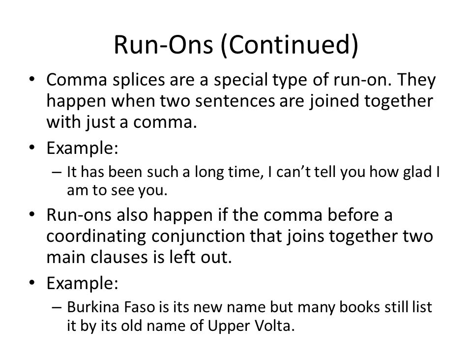 Run-Ons (Continued) Comma splices are a special type of run-on. They happen when two sentences are joined together with just a comma.