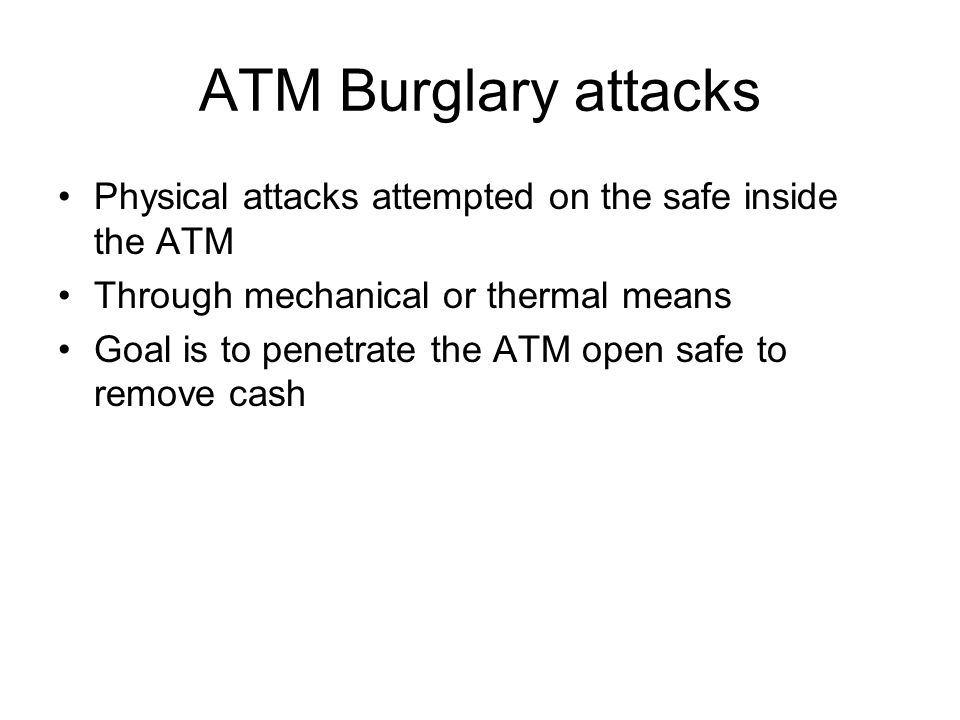 ATM Burglary attacks Physical attacks attempted on the safe inside the ATM. Through mechanical or thermal means.