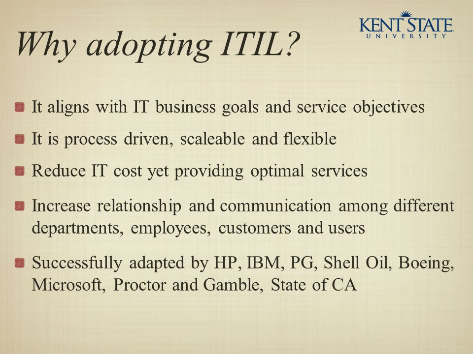 Why adopting ITIL It aligns with IT business goals and service objectives. It is process driven, scaleable and flexible.