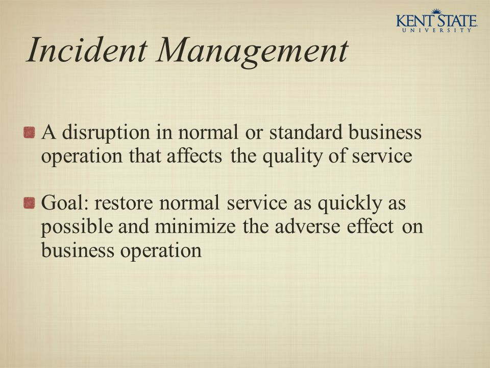Incident Management A disruption in normal or standard business operation that affects the quality of service.