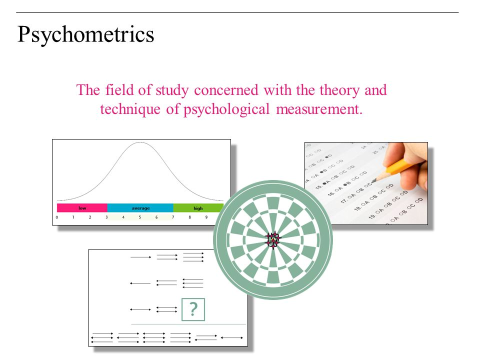 Psychometrics The field of study concerned with the theory and technique of psychological measurement.