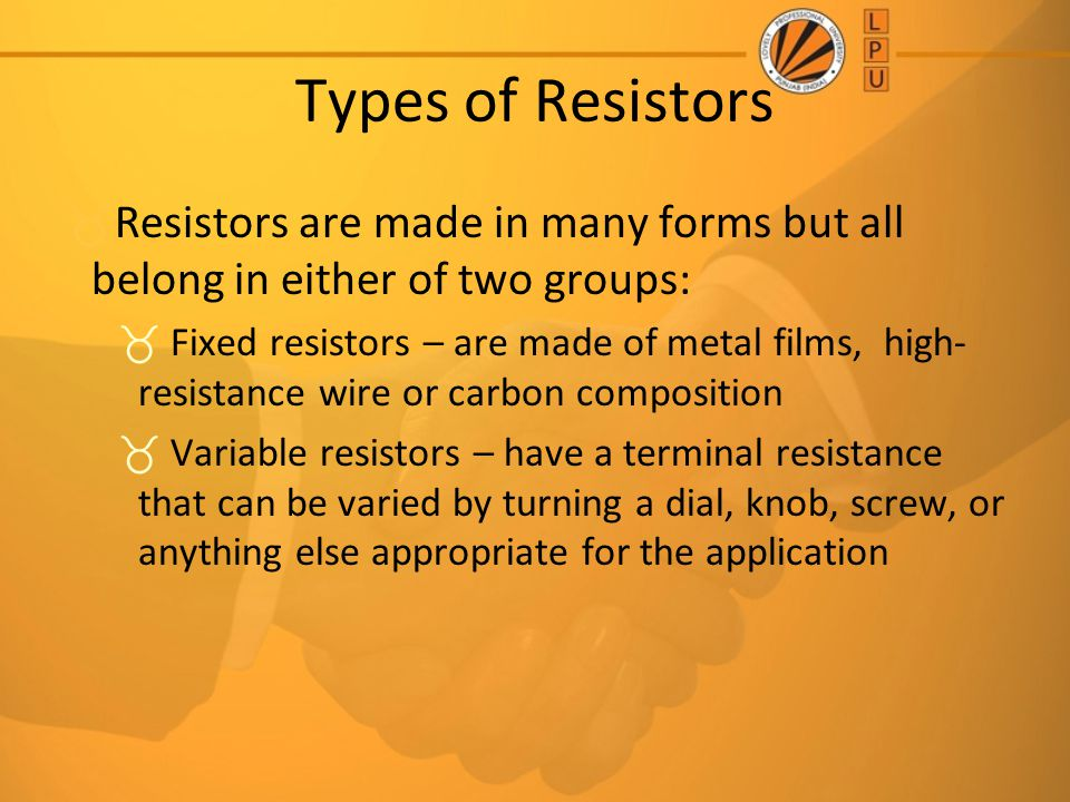 Types of Resistors Resistors are made in many forms but all belong in either of two groups: