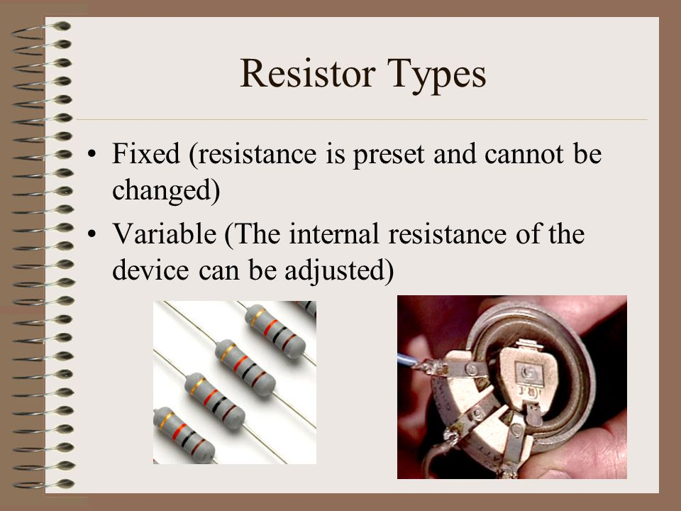 Resistor Types Fixed (resistance is preset and cannot be changed)