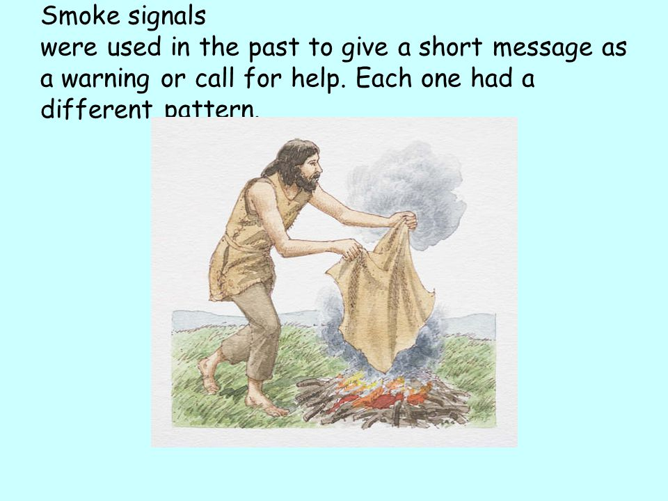 Smoke signals were used in the past to give a short message as a warning or call for help.