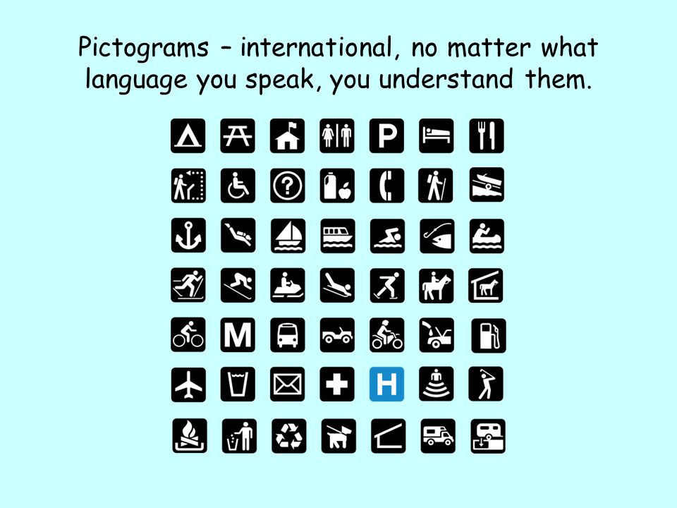 Pictograms – international, no matter what language you speak, you understand them.