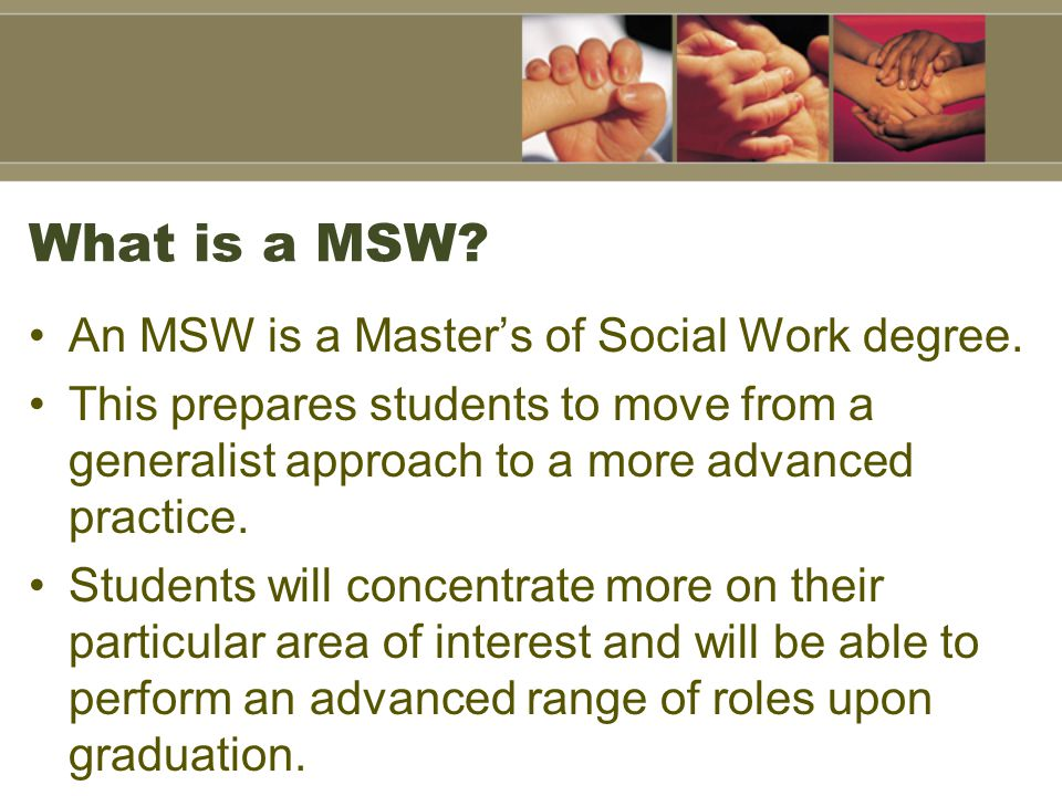 What is a MSW An MSW is a Master's of Social Work degree.
