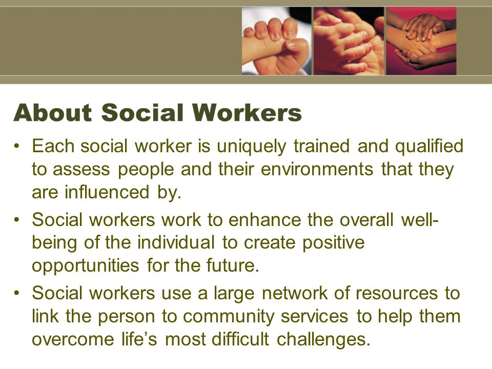About Social Workers Each social worker is uniquely trained and qualified to assess people and their environments that they are influenced by.