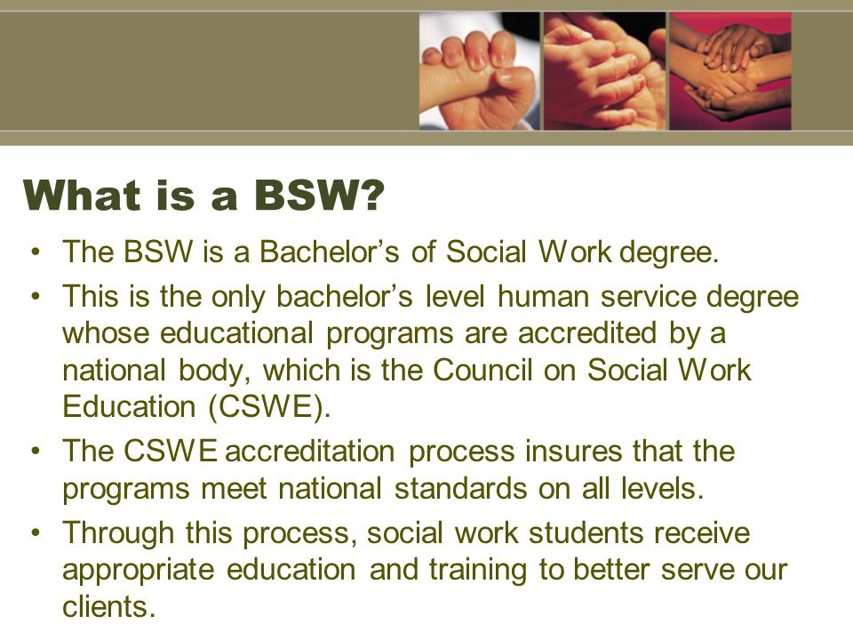 What is a BSW The BSW is a Bachelor's of Social Work degree.