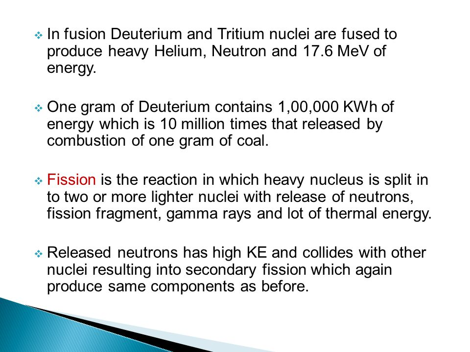 In fusion Deuterium and Tritium nuclei are fused to produce heavy Helium, Neutron and 17.6 MeV of energy.