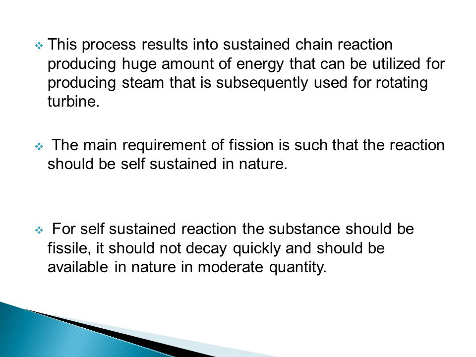 This process results into sustained chain reaction producing huge amount of energy that can be utilized for producing steam that is subsequently used for rotating turbine.