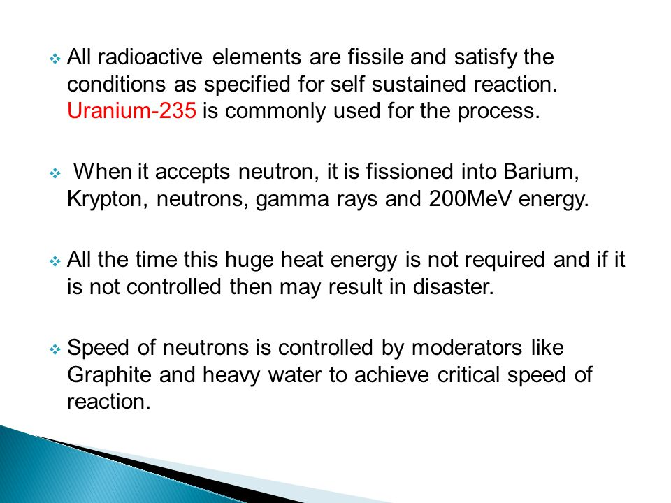 All radioactive elements are fissile and satisfy the conditions as specified for self sustained reaction. Uranium-235 is commonly used for the process.