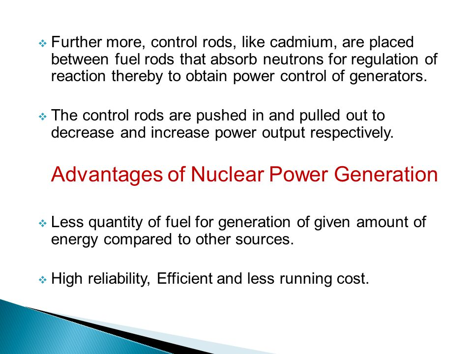 Further more, control rods, like cadmium, are placed between fuel rods that absorb neutrons for regulation of reaction thereby to obtain power control of generators.