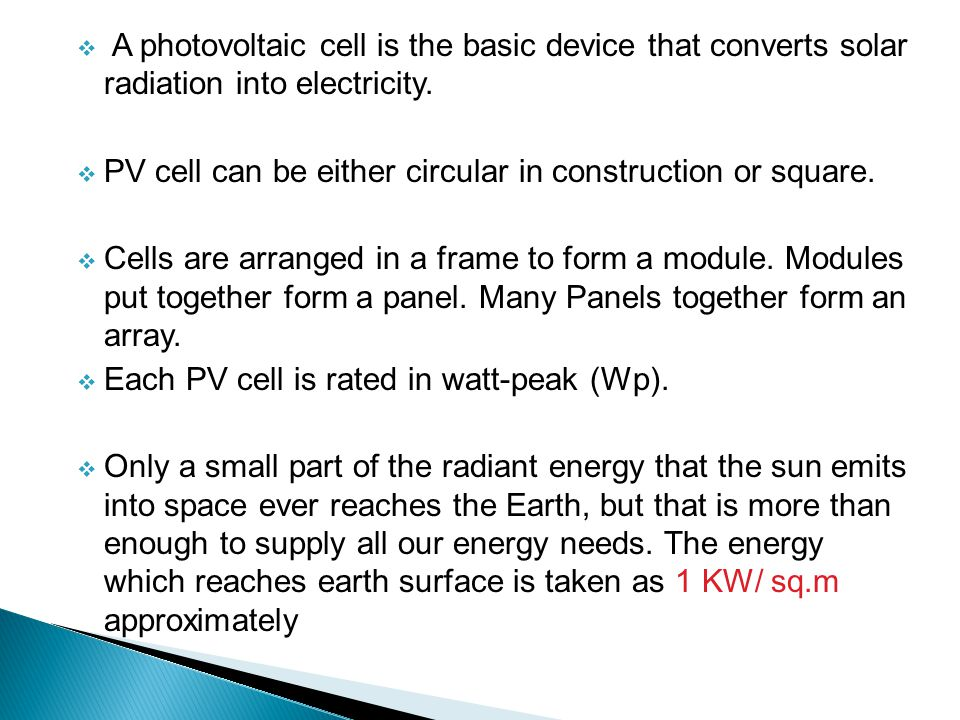 A photovoltaic cell is the basic device that converts solar radiation into electricity.