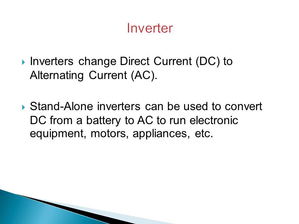 Inverter Inverters change Direct Current (DC) to Alternating Current (AC).
