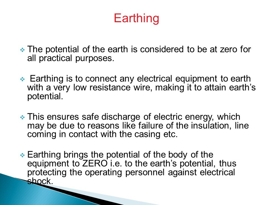 Earthing The potential of the earth is considered to be at zero for all practical purposes.