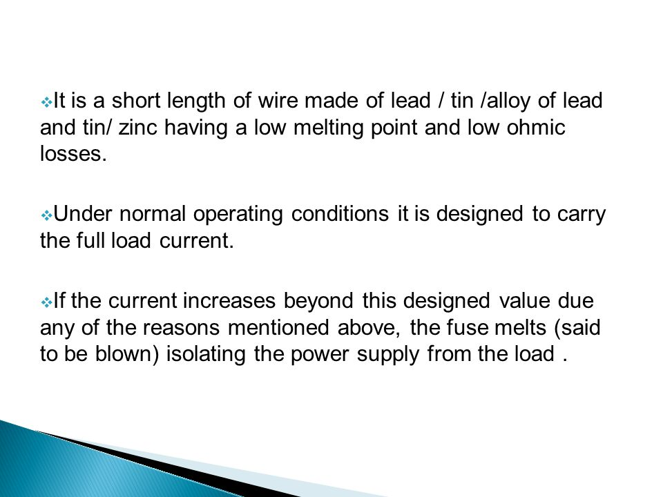 It is a short length of wire made of lead / tin /alloy of lead and tin/ zinc having a low melting point and low ohmic losses.