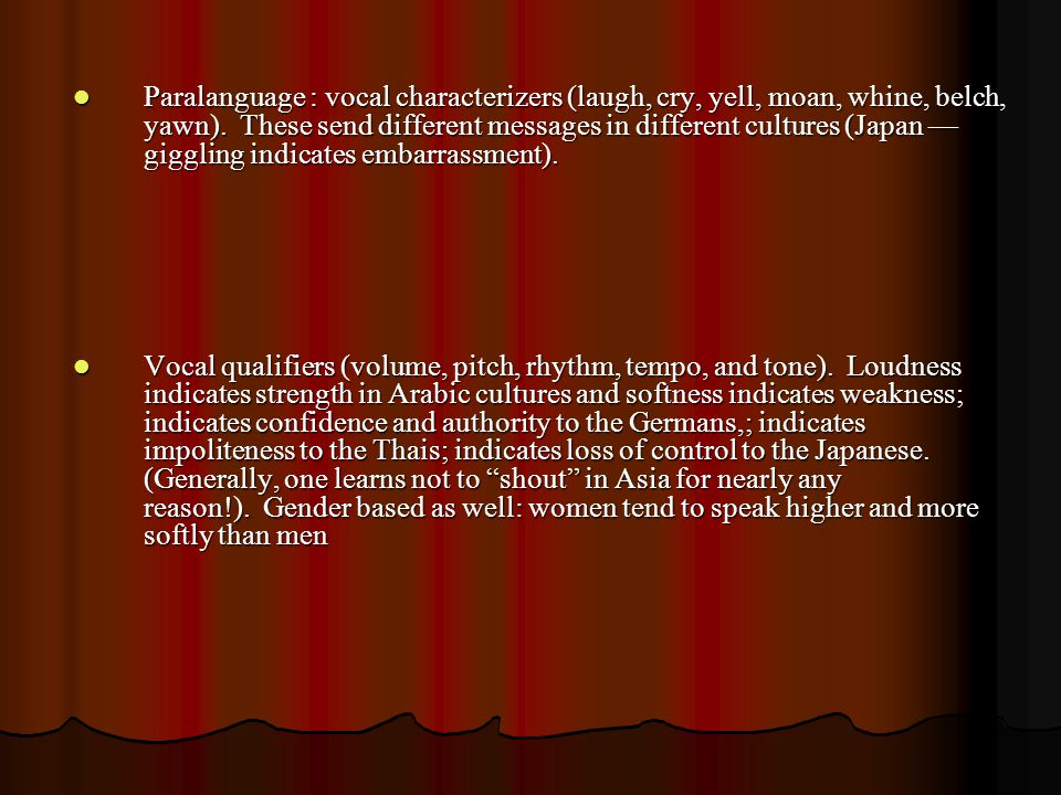 Paralanguage : vocal characterizers (laugh, cry, yell, moan, whine, belch, yawn). These send different messages in different cultures (Japan — giggling indicates embarrassment).