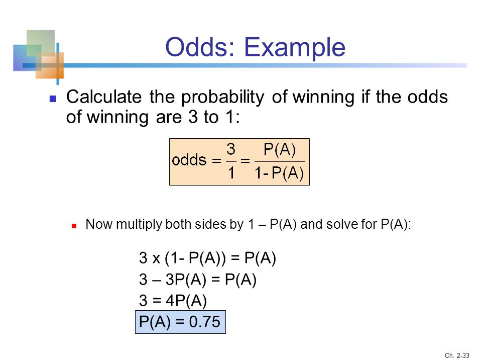 Odds: Example Calculate the probability of winning if the odds of winning are 3 to 1: Now multiply both sides by 1 – P(A) and solve for P(A):