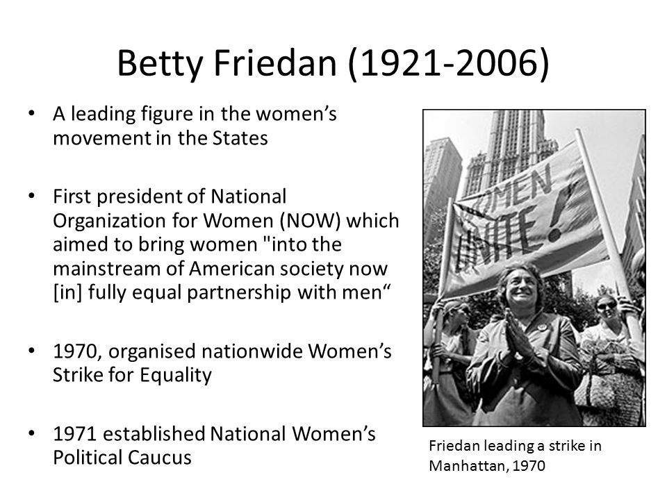 Betty Friedan ( ) A leading figure in the women's movement in the States.