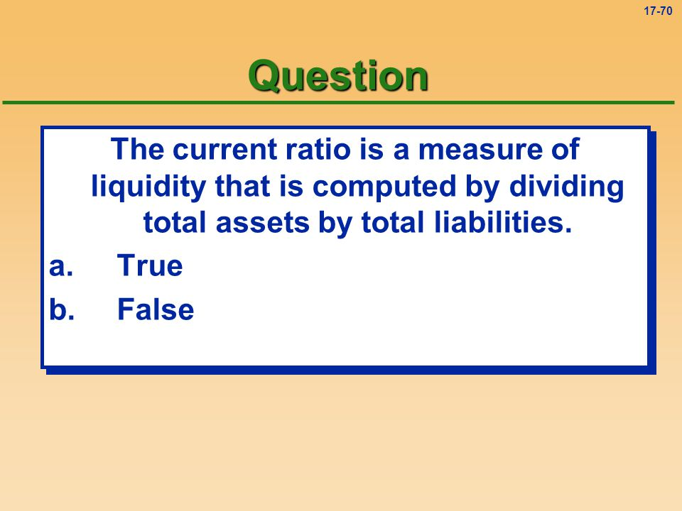 Question The current ratio is a measure of liquidity that is computed by dividing total assets by total liabilities.