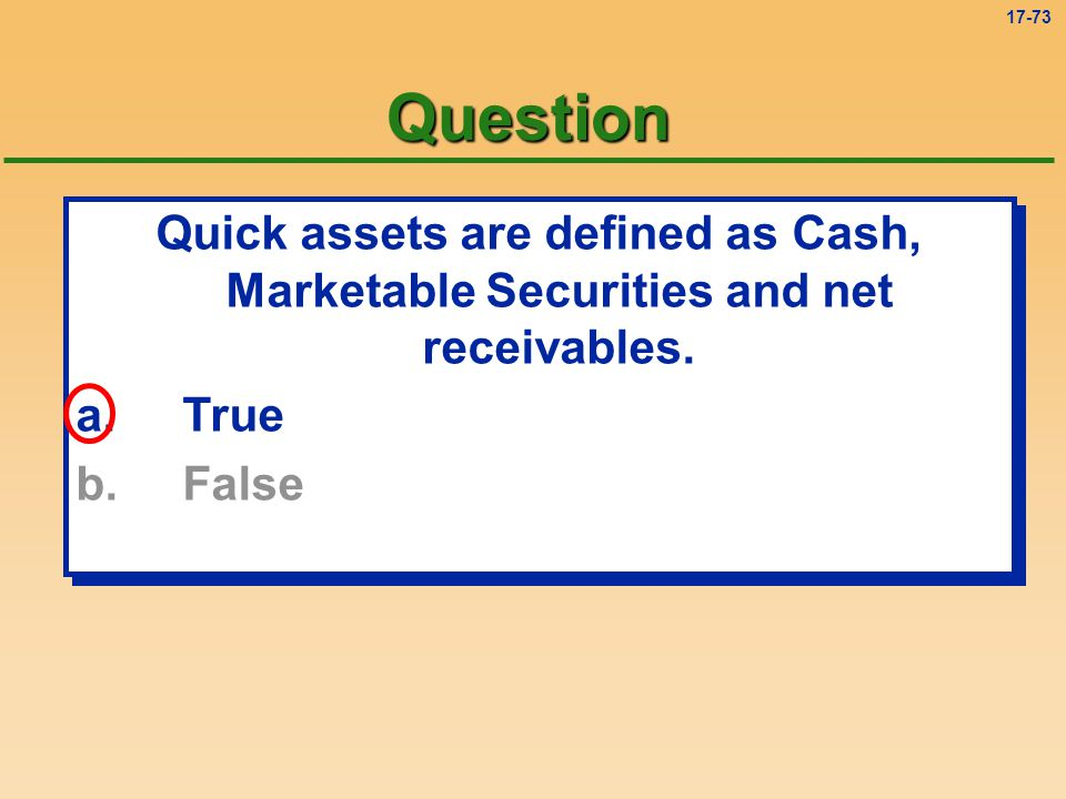 Question Quick assets are defined as Cash, Marketable Securities and net receivables.