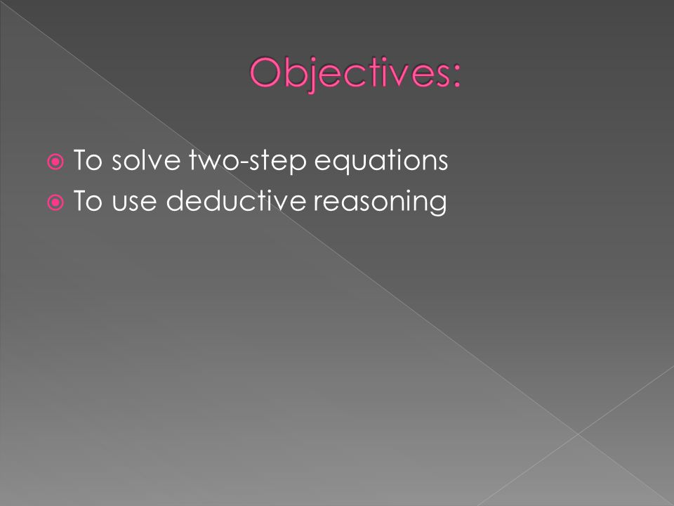 Objectives: To solve two-step equations To use deductive reasoning