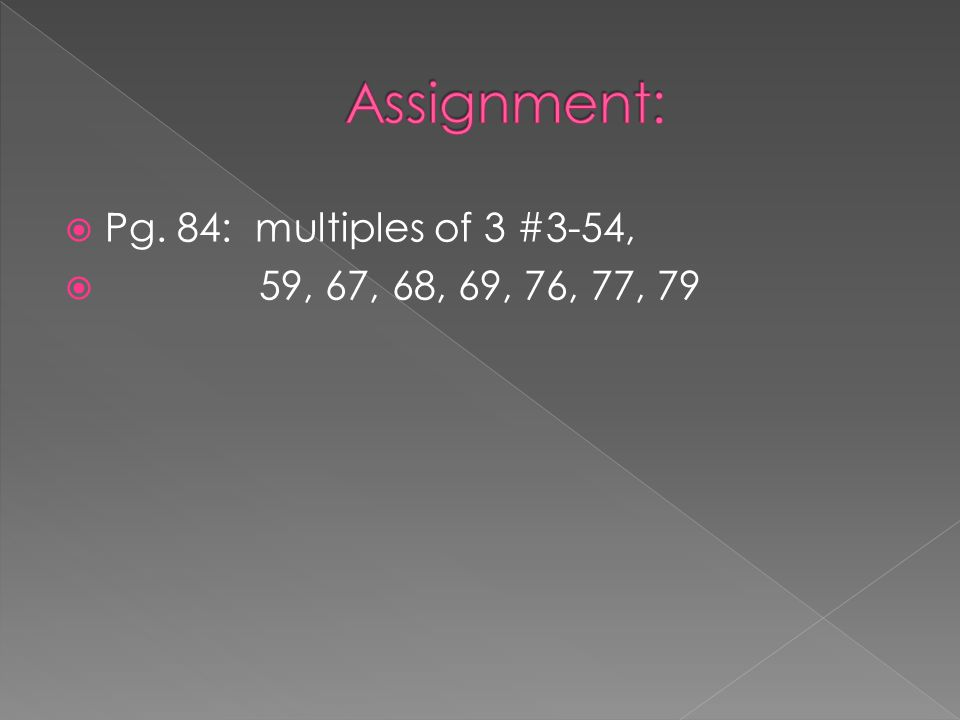 Assignment: Pg. 84: multiples of 3 #3-54, 59, 67, 68, 69, 76, 77, 79