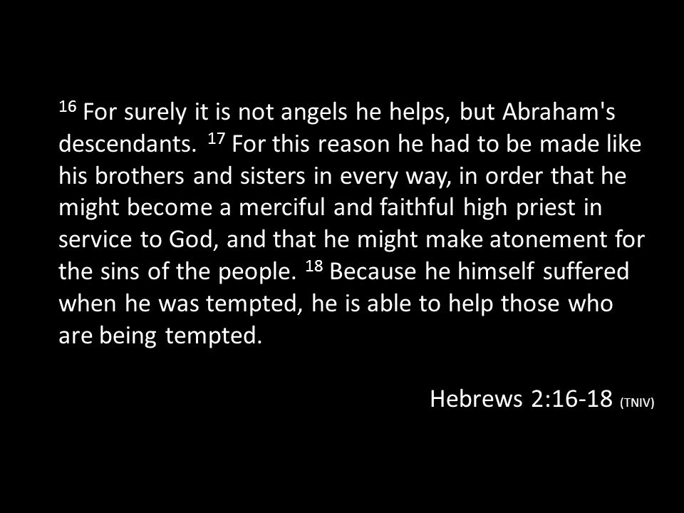 16 For surely it is not angels he helps, but Abraham s descendants