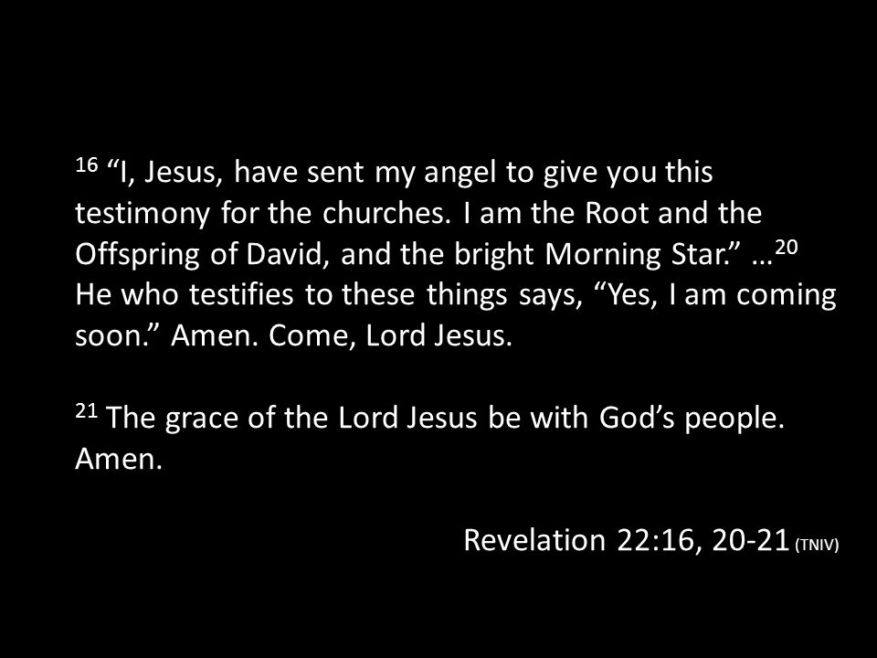 16 I, Jesus, have sent my angel to give you this testimony for the churches. I am the Root and the Offspring of David, and the bright Morning Star. …20 He who testifies to these things says, Yes, I am coming soon. Amen. Come, Lord Jesus.