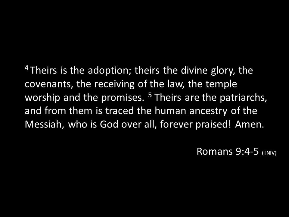 4 Theirs is the adoption; theirs the divine glory, the covenants, the receiving of the law, the temple worship and the promises. 5 Theirs are the patriarchs, and from them is traced the human ancestry of the Messiah, who is God over all, forever praised! Amen.